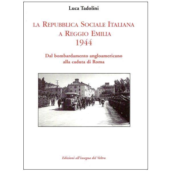 La Repubblica Sociale Italiana a Reggio Emilia 1944 - Dal bombardamento angloamericano alla caduta di Roma
